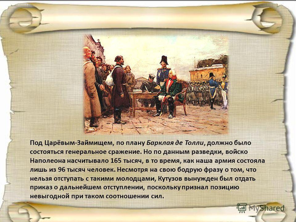 Под Царёвым-Займищем, по плану Барклая де Толли, должно было состояться генеральное сражение. Но по данным разведки, войско Наполеона насчитывало 165 тысяч, в то время, как наша армия состояла лишь из 96 тысяч человек. Несмотря на свою бодрую фразу о