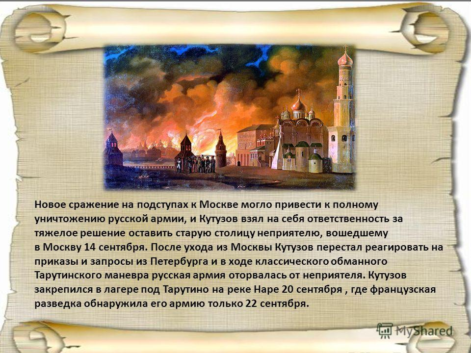 Новое сражение на подступах к Москве могло привести к полному уничтожению русской армии, и Кутузов взял на себя ответственность за тяжелое решение оставить старую столицу неприятелю, вошедшему в Москву 14 сентября. После ухода из Москвы Кутузов перес