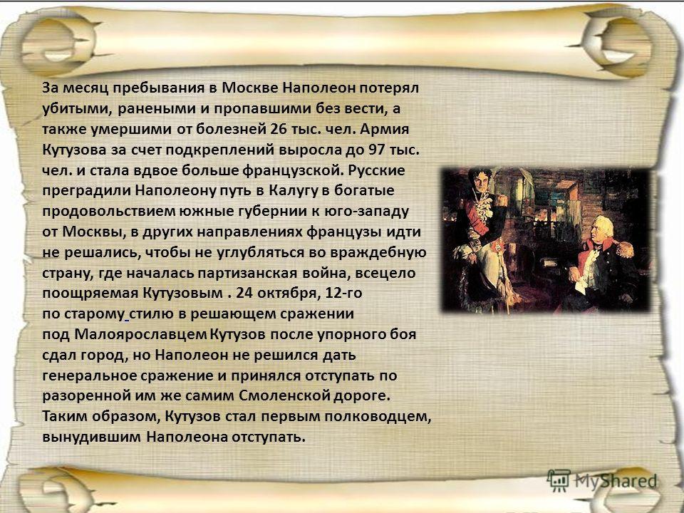 За месяц пребывания в Москве Наполеон потерял убитыми, ранеными и пропавшими без вести, а также умершими от болезней 26 тыс. чел. Армия Кутузова за счет подкреплений выросла до 97 тыс. чел. и стала вдвое больше французской. Русские преградили Наполео