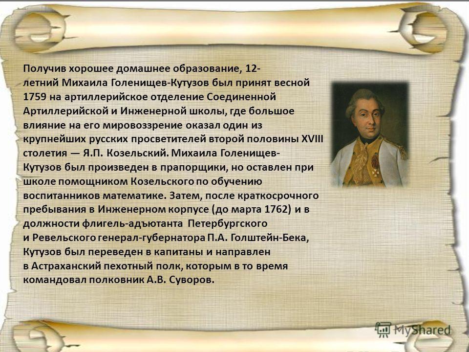 Получив хорошее домашнее образование, 12- летний Михаила Голенищев-Кутузов был принят весной 1759 на артиллерийское отделение Соединенной Артиллерийской и Инженерной школы, где большое влияние на его мировоззрение оказал один из крупнейших русских пр