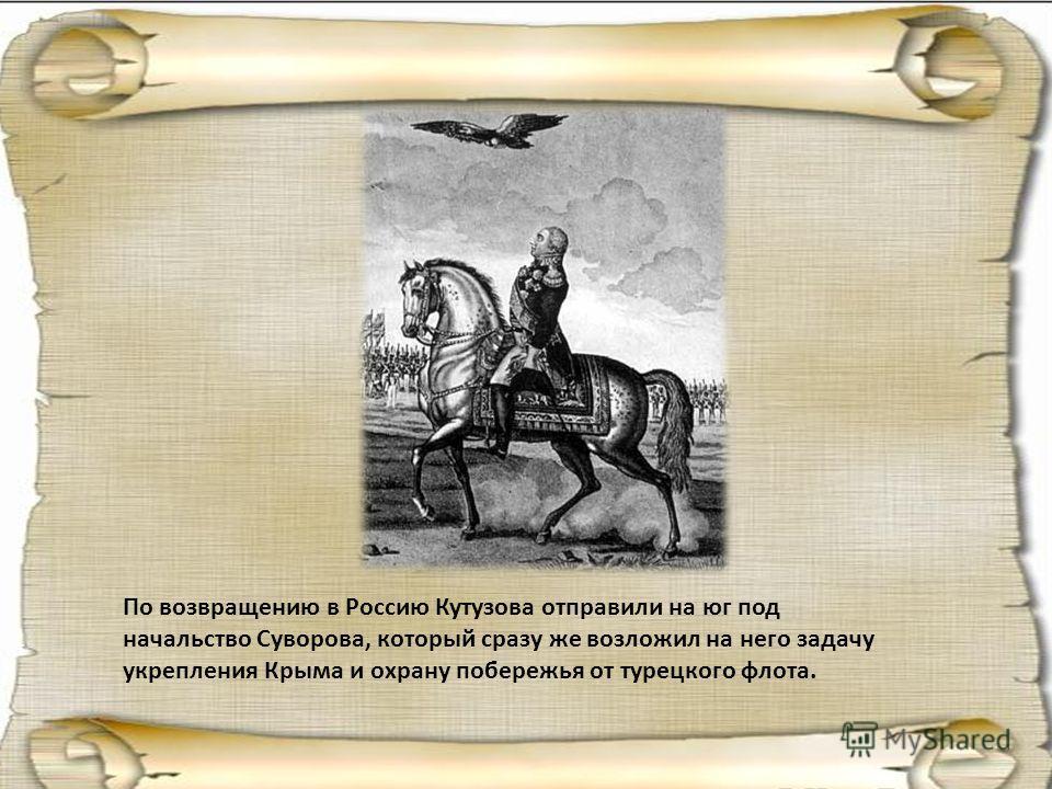 По возвращению в Россию Кутузова отправили на юг под начальство Суворова, который сразу же возложил на него задачу укрепления Крыма и охрану побережья от турецкого флота.