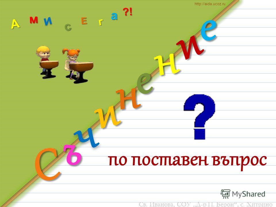 по поставен въпрос и С и ъ ч е н н е А м и с г Е а http://aida.ucoz.ru?! Св. Иванова, СОУ Д-р П. Берон, с. Хитрино