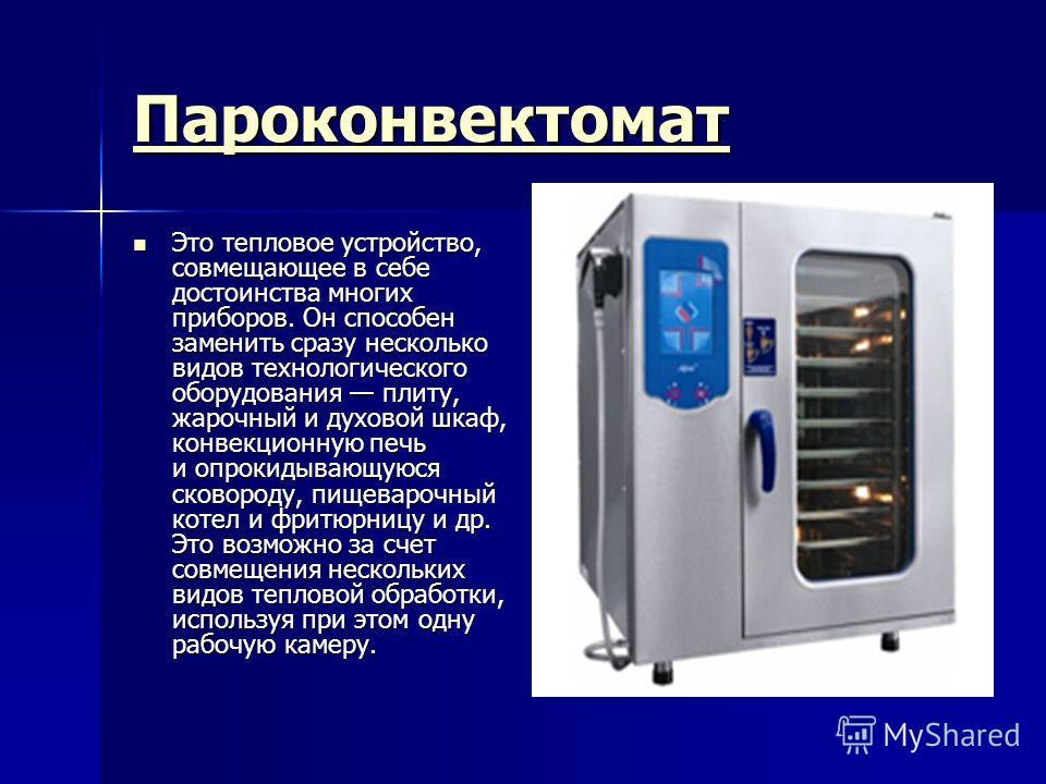 Пароконвектомат Это тепловое устройство, совмещающее в себе достоинства многих приборов. Он способен заменить сразу несколько видов технологического оборудования плиту, жарочный и духовой шкаф, конвекционную печь и опрокидывающуюся сковороду, пищевар