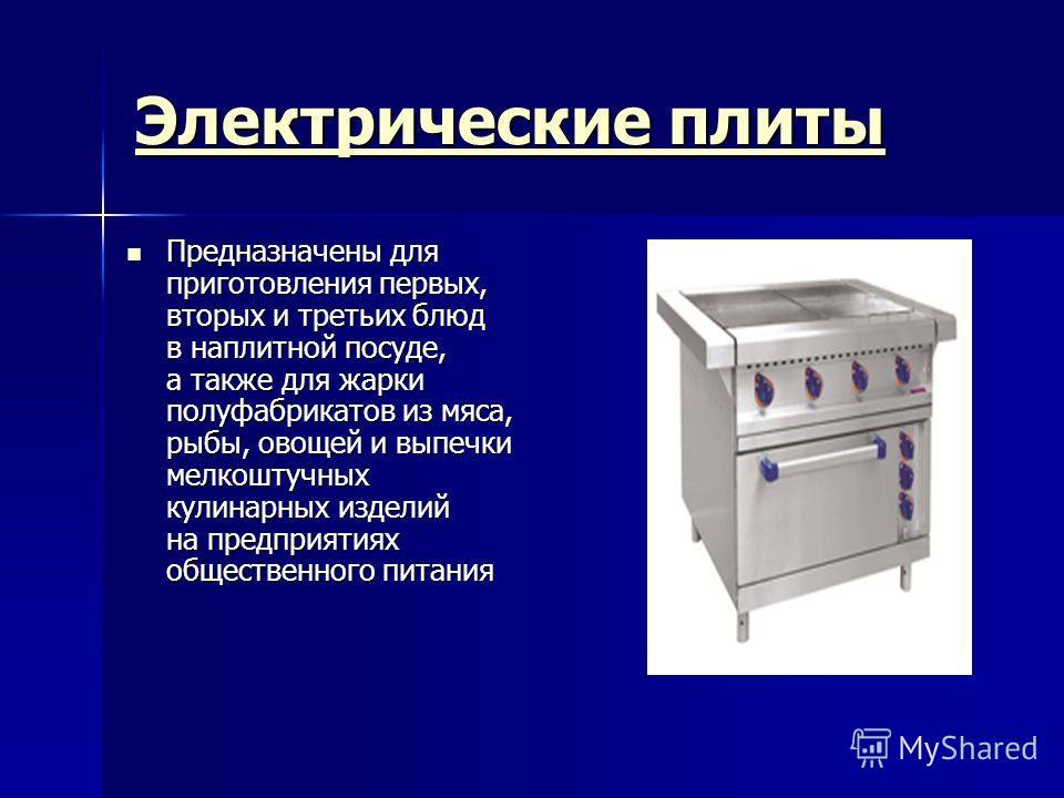 Электрические плиты Электрические плиты Предназначены для приготовления первых, вторых и третьих блюд в наплитной посуде, а также для жарки полуфабрикатов из мяса, рыбы, овощей и выпечки мелкоштучных кулинарных изделий на предприятиях общественного п