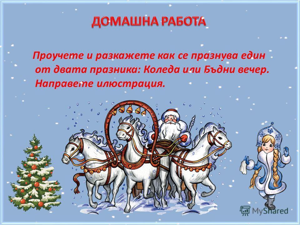 Проучете и разкажете как се празнува един от двата празника: Коледа или Бъдни вечер. Направете илюстрация.