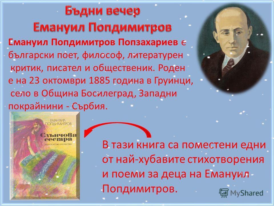 Емануил Попдимитров Попзахариев е български поет, философ, литературен критик, писател и общественик. Роден е на 23 октомври 1885 година в Груинци, село в Община Босилеград, Западни покрайнини - Сърбия. В тази книга са поместени едни от най-хубавите