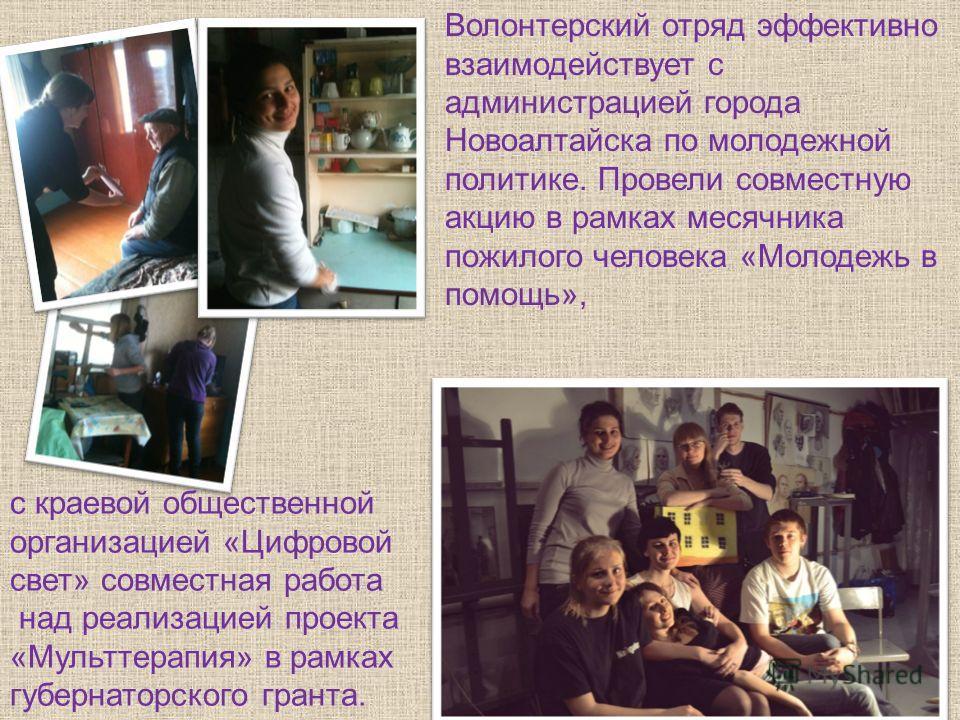Волонтерский отряд эффективно взаимодействует с администрацией города Новоалтайска по молодежной политике. Провели совместную акцию в рамках месячника пожилого человека «Молодежь в помощь», с краевой общественной организацией «Цифровой свет» совместн