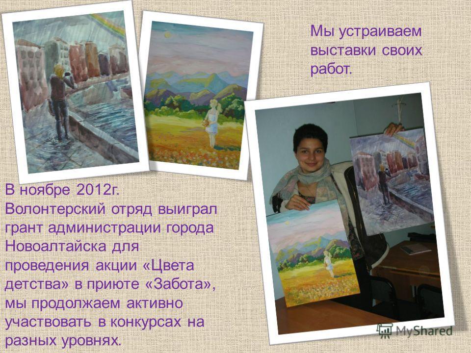 Мы устраиваем выставки своих работ. В ноябре 2012г. Волонтерский отряд выиграл грант администрации города Новоалтайска для проведения акции «Цвета детства» в приюте «Забота», мы продолжаем активно участвовать в конкурсах на разных уровнях.