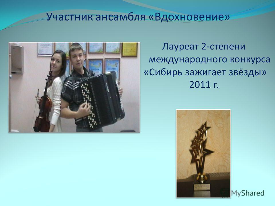Участник ансамбля «Вдохновение» Лауреат 2-степени международного конкурса «Сибирь зажигает звёзды» 2011 г.