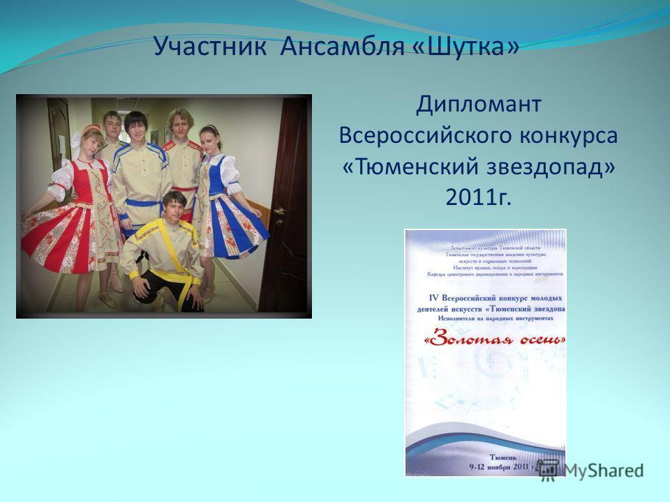 Участник Ансамбля «Шутка» Дипломант Всероссийского конкурса «Тюменский звездопад» 2011г.