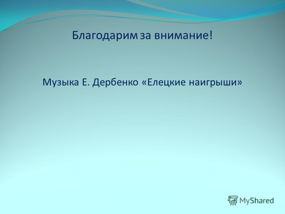 Музыка Е. Дербенко «Елецкие наигрыши» Благодарим за внимание!