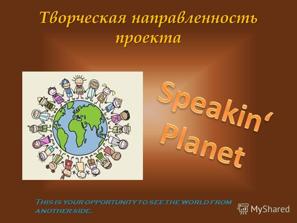 Творческая направленность проекта This is your opportunity to see the world from another side.