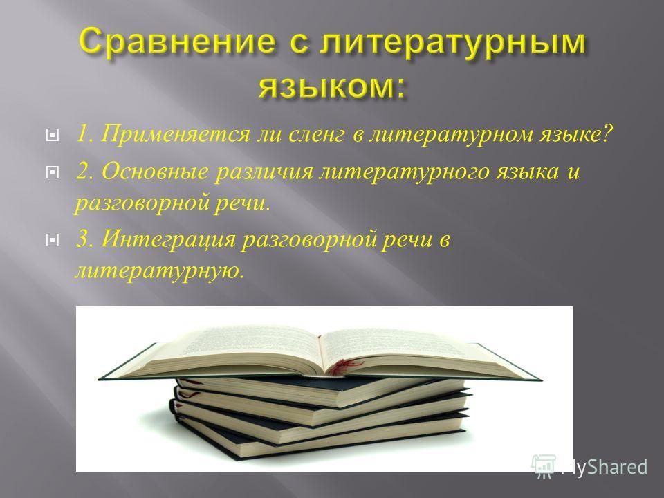 1. Применяется ли сленг в литературном языке ? 2. Основные различия литературного языка и разговорной речи. 3. Интеграция разговорной речи в литературную.