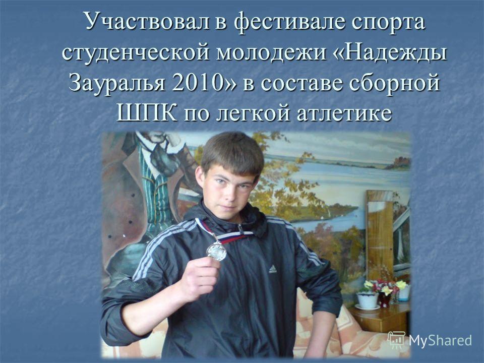 Участвовал в фестивале спорта студенческой молодежи «Надежды Зауралья 2010» в составе сборной ШПК по легкой атлетике