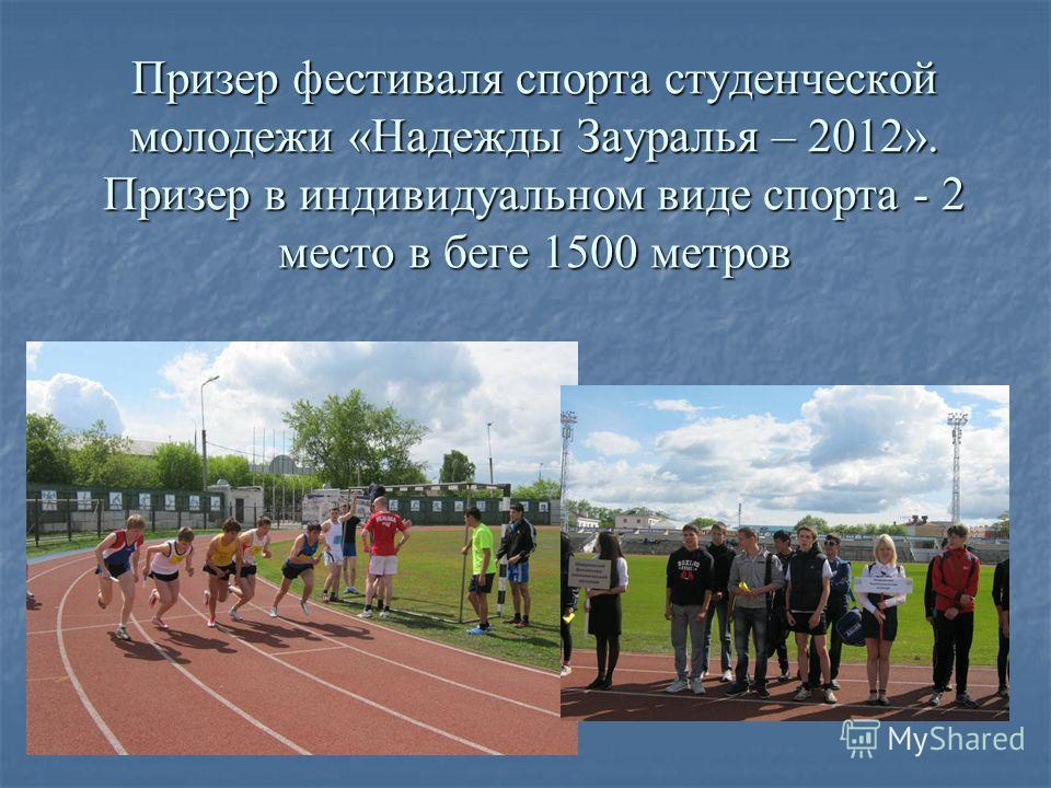 Призер фестиваля спорта студенческой молодежи «Надежды Зауралья – 2012». Призер в индивидуальном виде спорта - 2 место в беге 1500 метров