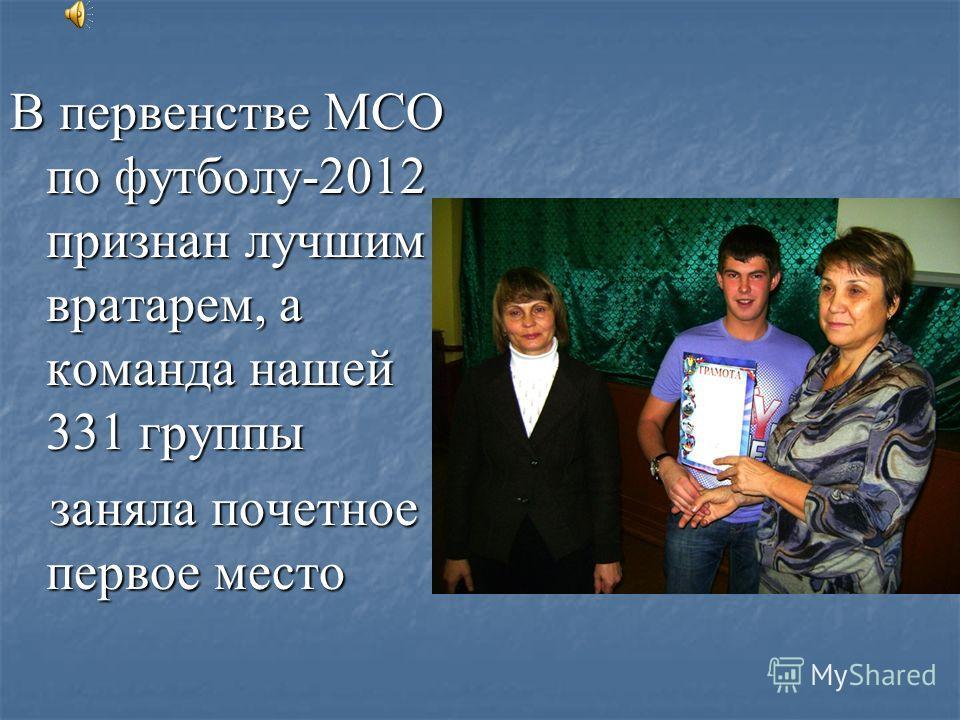 В первенстве МСО по футболу-2012 признан лучшим вратарем, а команда нашей 331 группы заняла почетное первое место
