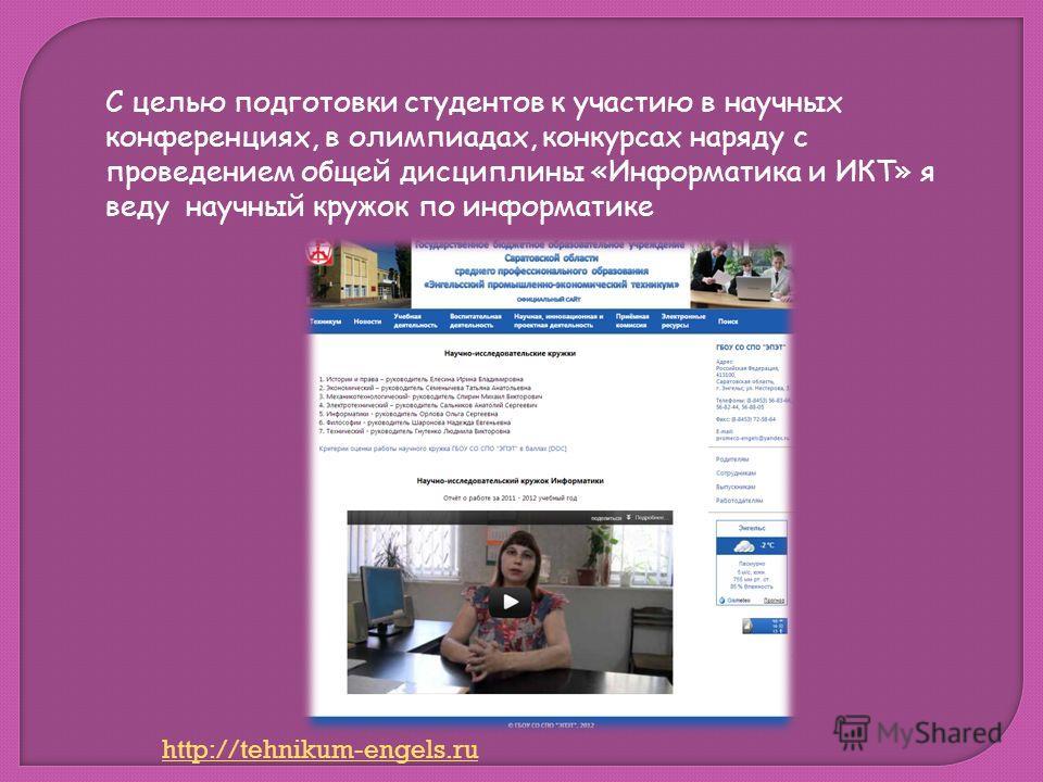 С целью подготовки студентов к участию в научных конференциях, в олимпиадах, конкурсах наряду с проведением общей дисциплины «Информатика и ИКТ» я веду научный кружок по информатике http://tehnikum-engels.ru
