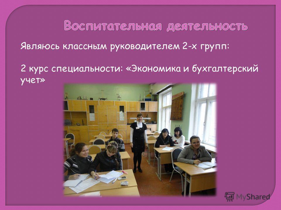 Являюсь классным руководителем 2-х групп: 2 курс специальности: «Экономика и бухгалтерский учет»