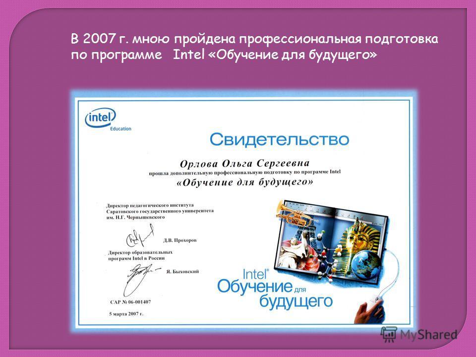 В 2007 г. мною пройдена профессиональная подготовка по программе Intel «Обучение для будущего»