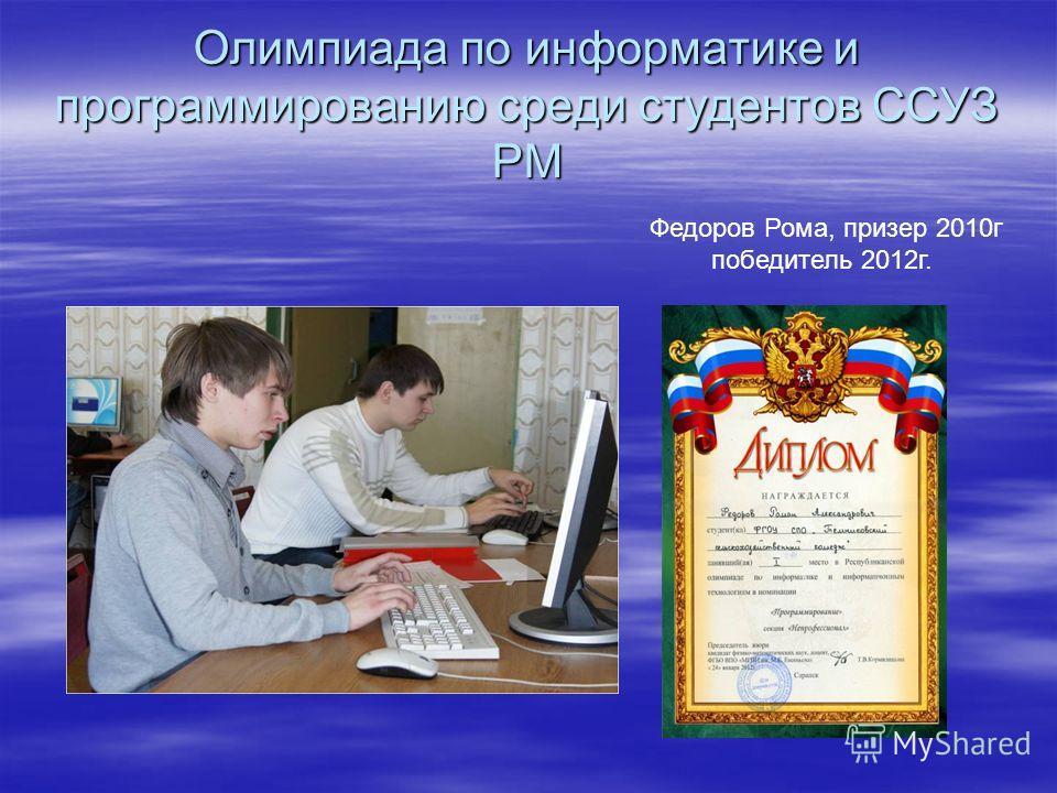 Олимпиада по информатике и программированию среди студентов ССУЗ РМ Федоров Рома, призер 2010г победитель 2012г.