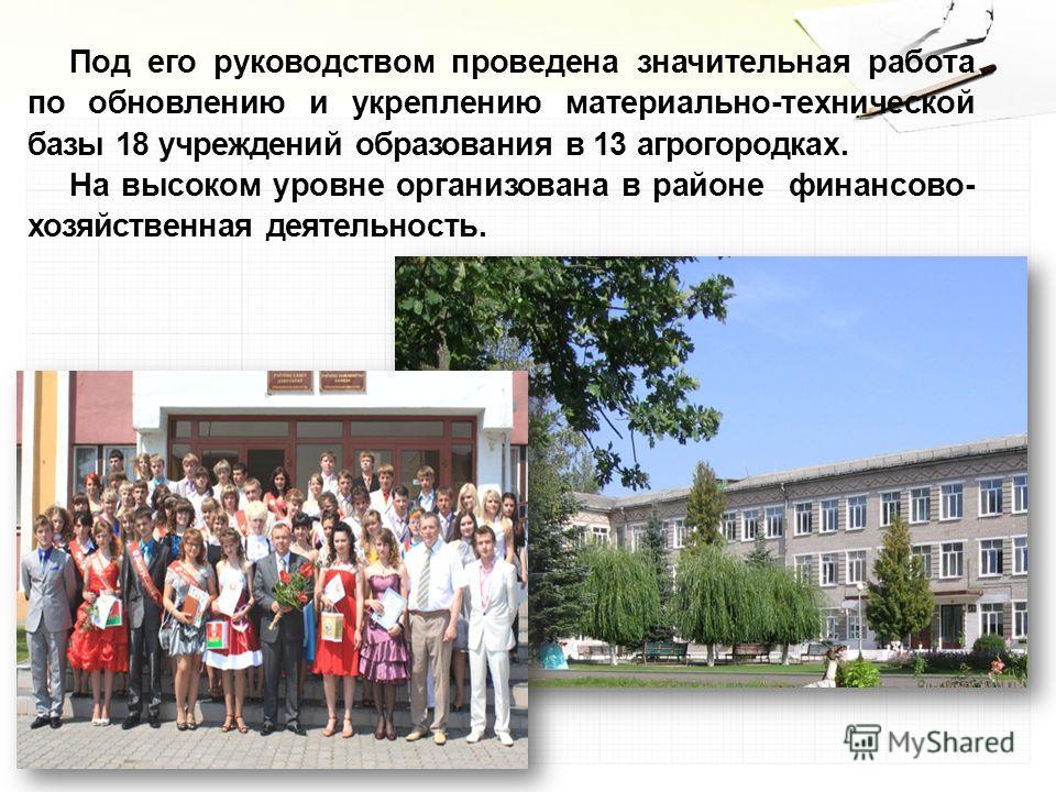 Под его руководством проведена значительная работа по обновлению и укреплению материально-технической базы 18 учреждений образования в 13 агрогородках. На высоком уровне организована в районе финансово- хозяйственная деятельность.