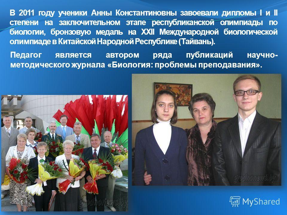В 2011 году ученики Анны Константиновны завоевали дипломы I и II степени на заключительном этапе республиканской олимпиады по биологии, бронзовую медаль на ХХII Международной биологической олимпиаде в Китайской Народной Республике (Тайвань). Педагог