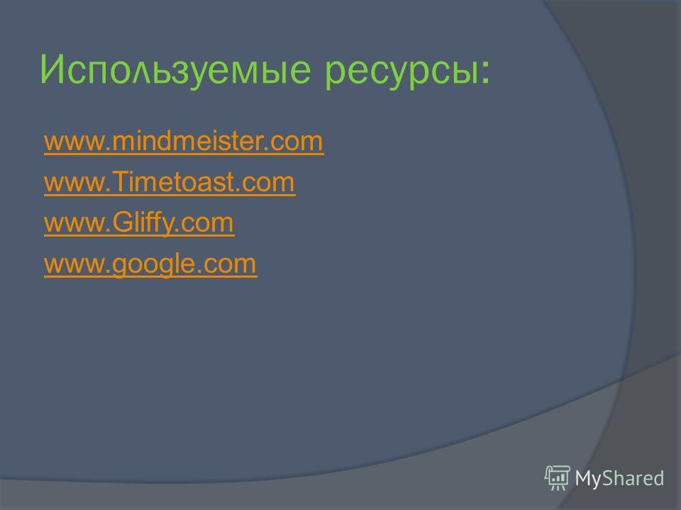 Используемые ресурсы: www.mindmeister.com www.Timetoast.com www.Gliffy.com www.google.com