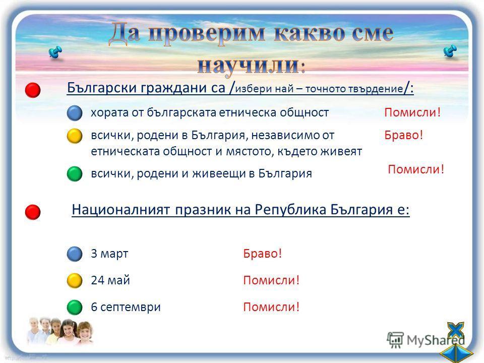 Български граждани са / избери най – точното твърдение /: хората от българската етническа общност всички, родени в България, независимо от етническата общност и мястото, където живеят всички, родени и живеещи в България Помисли! Браво! Помисли! Нацио