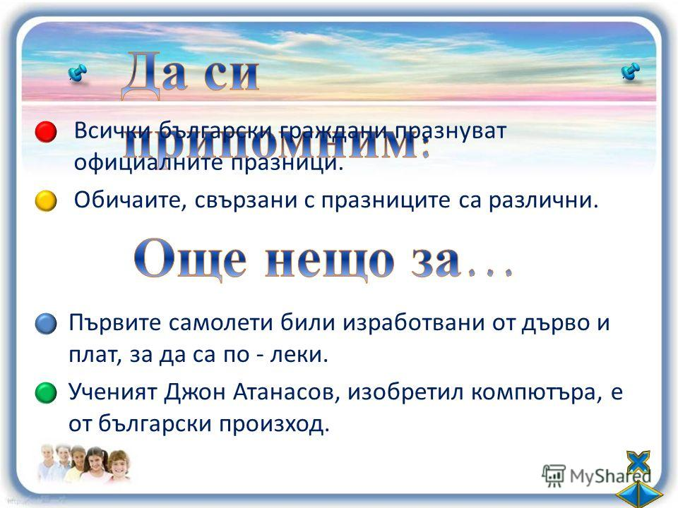 Всички български граждани празнуват официалните празници. Обичаите, свързани с празниците са различни. Първите самолети били изработвани от дърво и плат, за да са по - леки. Ученият Джон Атанасов, изобретил компютъра, е от български произход.