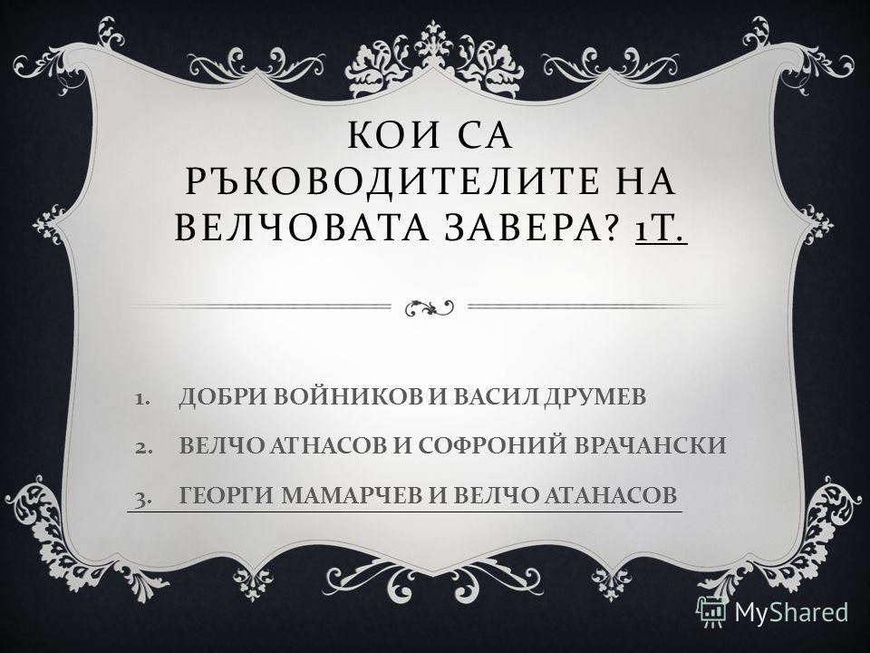 КОИ СА РЪКОВОДИТЕЛИТЕ НА ВЕЛЧОВАТА ЗАВЕРА ? 1 Т. 1.ДОБРИ ВОЙНИКОВ И ВАСИЛ ДРУМЕВ 2.ВЕЛЧО АТНАСОВ И СОФРОНИЙ ВРАЧАНСКИ 3.ГЕОРГИ МАМАРЧЕВ И ВЕЛЧО АТАНАСОВ