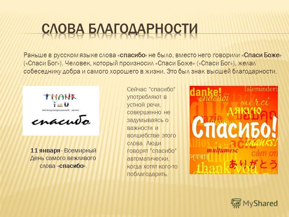 Раньше в русском языке слова «спасибо» не было, вместо него говорили «Спаси Боже» («Спаси Бог»). Человек, который произносил «Спаси Боже» («Спаси Бог»), желал собеседнику добра и самого хорошего в жизни. Это был знак высшей благодарности. 11 января -