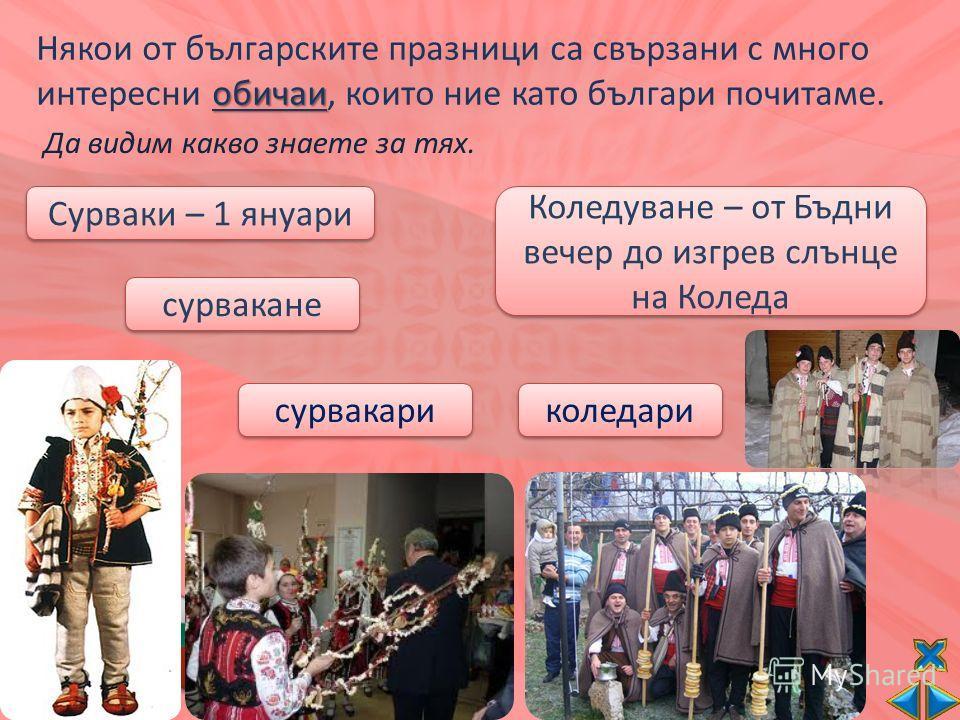 Някои от българските празници са свързани с много обичаи интересни обичаи, които ние като българи почитаме. Сурваки – 1 януари сурвакане сурвакари Коледуване – от Бъдни вечер до изгрев слънце на Коледа коледари Да видим какво знаете за тях.