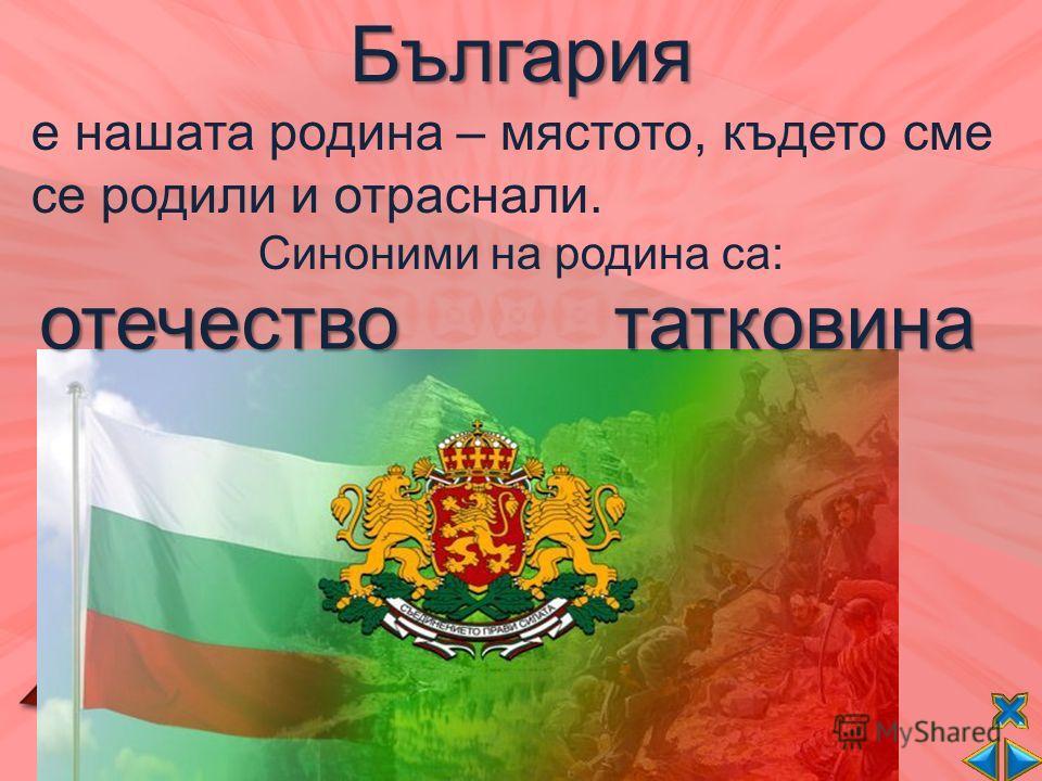 България е нашата родина – мястото, където сме се родили и отраснали. Синоними на родина са:отечествотатковина