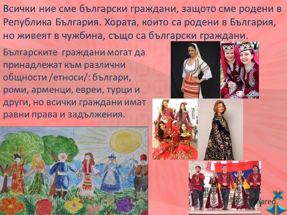 Всички ние сме български граждани, защото сме родени в Република България. Хората, които са родени в България, но живеят в чужбина, също са български граждани. Българските граждани могат да принадлежат към различни общности /етноси/: българи, роми, а