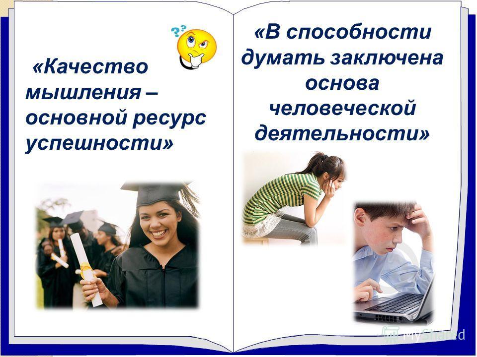 «Качество мышления – основной ресурс успешности» «В способности думать заключена основа человеческой деятельности»