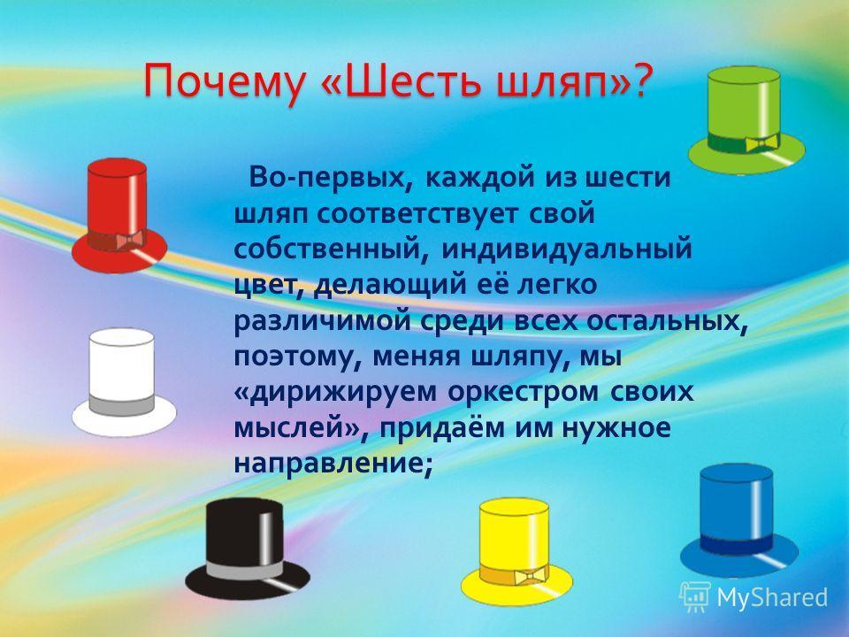 Почему « Шесть шляп »? Во - первых, каждой из шести шляп соответствует свой собственный, индивидуальный цвет, делающий её легко различимой среди всех остальных, поэтому, меняя шляпу, мы « дирижируем оркестром своих мыслей », придаём им нужное направл
