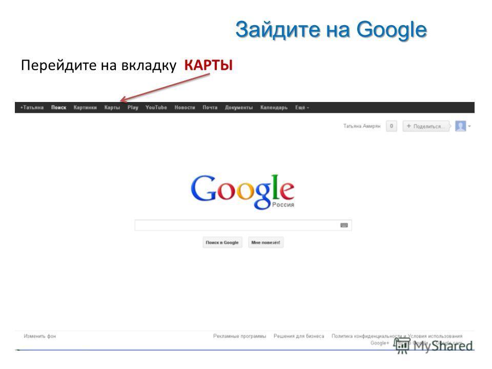 Зайдите на Google Перейдите на вкладку КАРТЫ