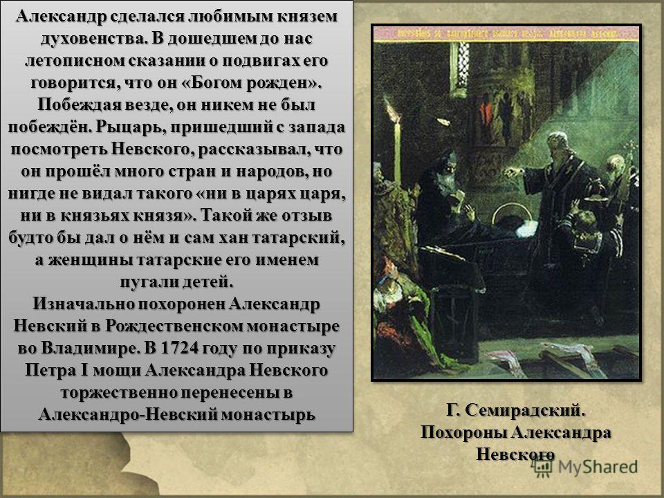 Александр сделался любимым князем духовенства. В дошедшем до нас летописном сказании о подвигах его говорится, что он «Богом рожден». Побеждая везде, он никем не был побеждён. Рыцарь, пришедший с запада посмотреть Невского, рассказывал, что он прошёл