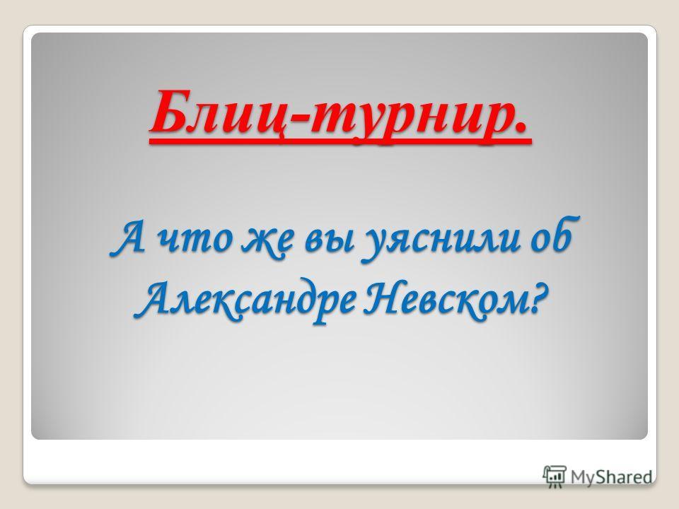 Блиц-турнир. А что же вы уяснили об Александре Невском?