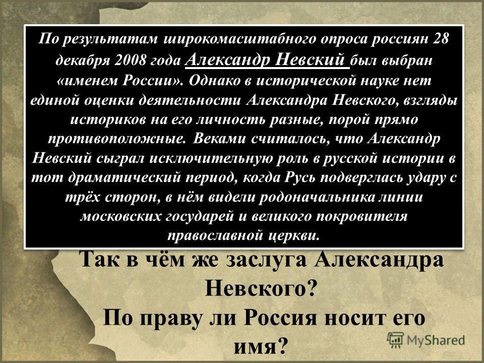 По результатам широкомасштабного опроса россиян 28 декабря 2008 года Александр Невский был выбран «именем России». Однако в исторической науке нет единой оценки деятельности Александра Невского, взгляды историков на его личность разные, порой прямо п