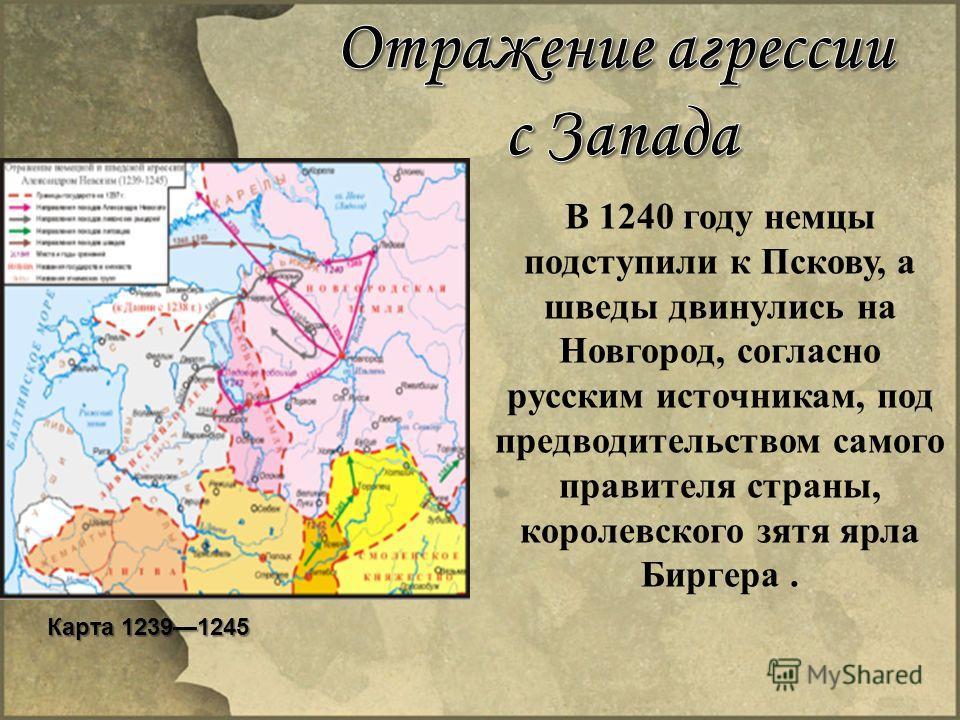 В 1240 году немцы подступили к Пскову, а шведы двинулись на Новгород, согласно русским источникам, под предводительством самого правителя страны, королевского зятя ярла Биргера. Карта 12391245