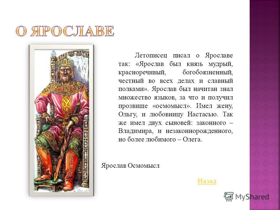 Летописец писал о Ярославе так: «Ярослав был князь мудрый, красноречивый, богобоязненный, честный во всех делах и славный полками». Ярослав был начитан знал множество языков, за что и получил прозвище «осмомысл». Имел жену, Ольгу, и любовницу Настась