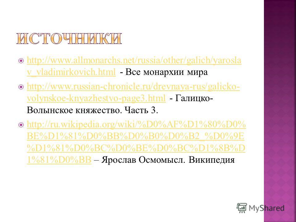 http://www.allmonarchs.net/russia/other/galich/yarosla v_vladimirkovich.html - Все монархии мира http://www.allmonarchs.net/russia/other/galich/yarosla v_vladimirkovich.html http://www.russian-chronicle.ru/drevnaya-rus/galicko- volynskoe-knyazhestvo-