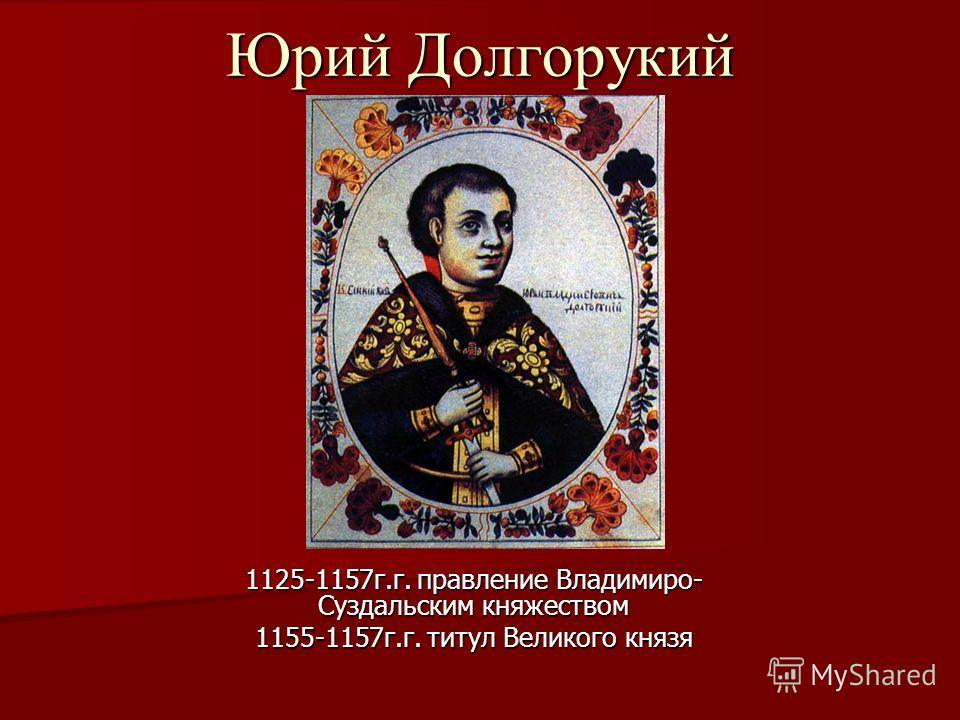 Юрий Долгорукий 1125-1157г.г. правление Владимиро- Суздальским княжеством 1155-1157г.г. титул Великого князя