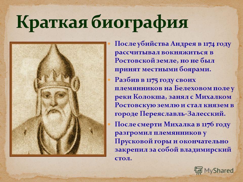 После убийства Андрея в 1174 году рассчитывал вокняжиться в Ростовской земле, но не был принят местными боярами. Разбив в 1175 году своих племянников на Белеховом поле у реки Колокша, занял с Михалком Ростовскую землю и стал князем в городе Переяслав