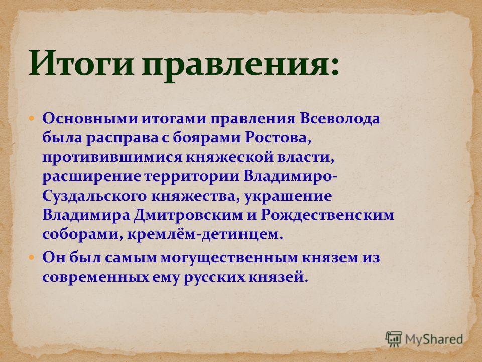 Основными итогами правления Всеволода была расправа с боярами Ростова, противившимися княжеской власти, расширение территории Владимиро- Суздальского княжества, украшение Владимира Дмитровским и Рождественским соборами, кремлём-детинцем. Он был самым