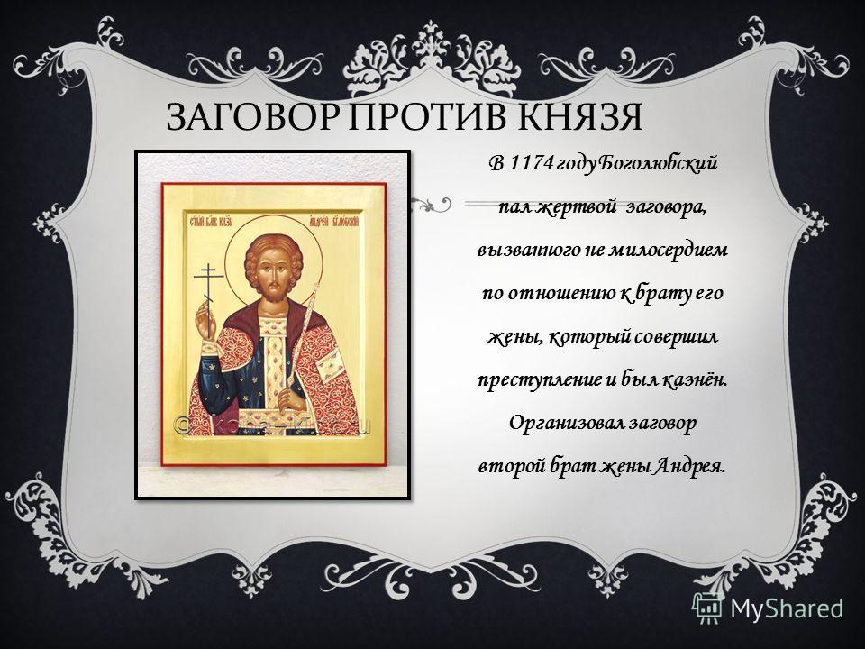 В 1174 году Боголюбский пал жертвой заговора, вызванного не милосердием по отношению к брату его жены, который совершил преступление и был казнён. Организовал заговор второй брат жены Андрея. ЗАГОВОР ПРОТИВ КНЯЗЯ