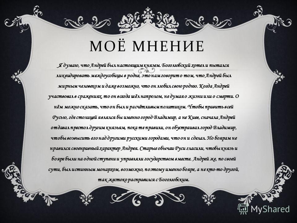 МОЁ МНЕНИЕ Я думаю, что Андрей был настоящим князем. Боголюбский хотел и пытался ликвидировать междоусобицы в родне, это нам говорит о том, что Андрей был мирным человеком и даже возможно, что он любил свою родню. Когда Андрей участвовал в сражениях,