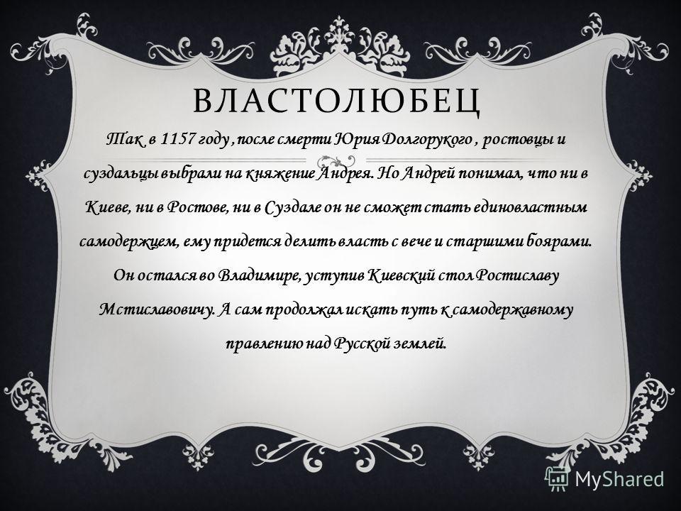 ВЛАСТОЛЮБЕЦ Так в 1157 году,после смерти Юрия Долгорукого, ростовцы и суздальцы выбрали на княжение Андрея. Но Андрей понимал, что ни в Киеве, ни в Ростове, ни в Суздале он не сможет стать единовластным самодержцем, ему придется делить власть с вече