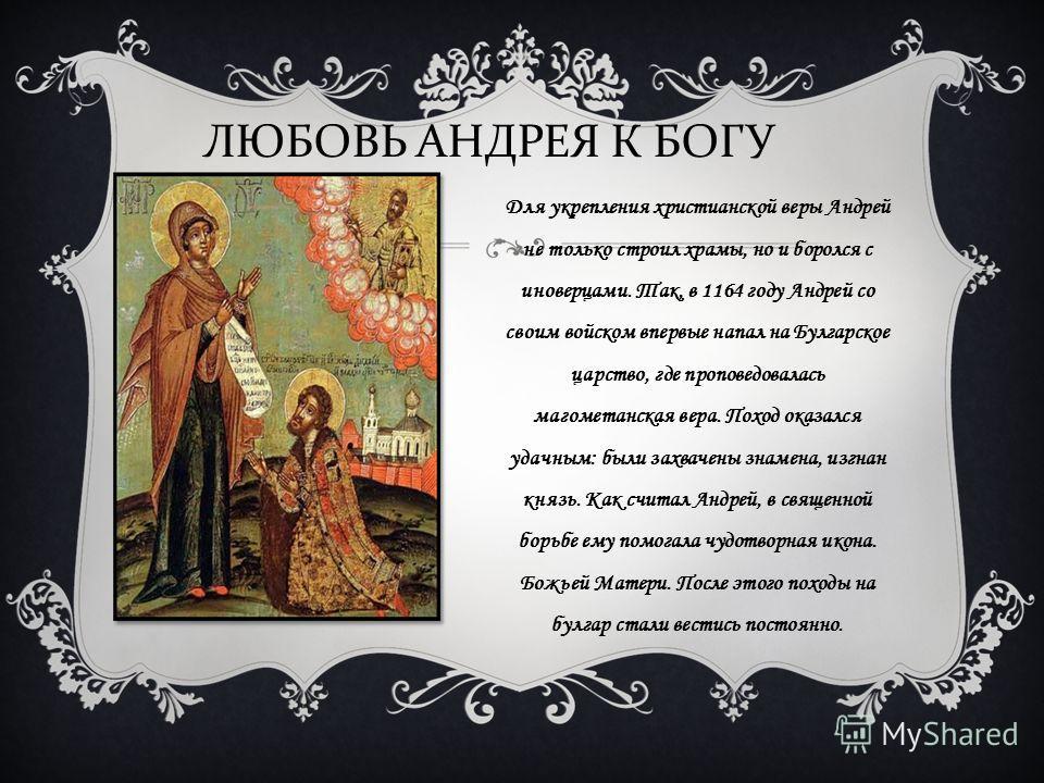 Для укрепления христианской веры Андрей не только строил храмы, но и боролся с иноверцами. Так, в 1164 году Андрей со своим войском впервые напал на Булгарское царство, где проповедовалась магометанская вера. Поход оказался удачным: были захвачены зн